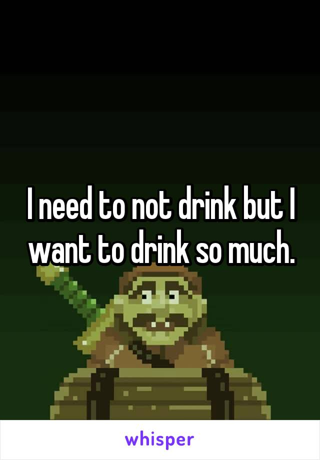 I need to not drink but I want to drink so much.