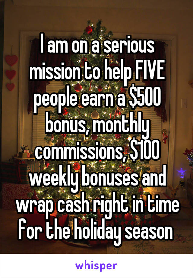 I am on a serious mission to help FIVE people earn a $500 bonus, monthly commissions, $100 weekly bonuses and wrap cash right in time for the holiday season