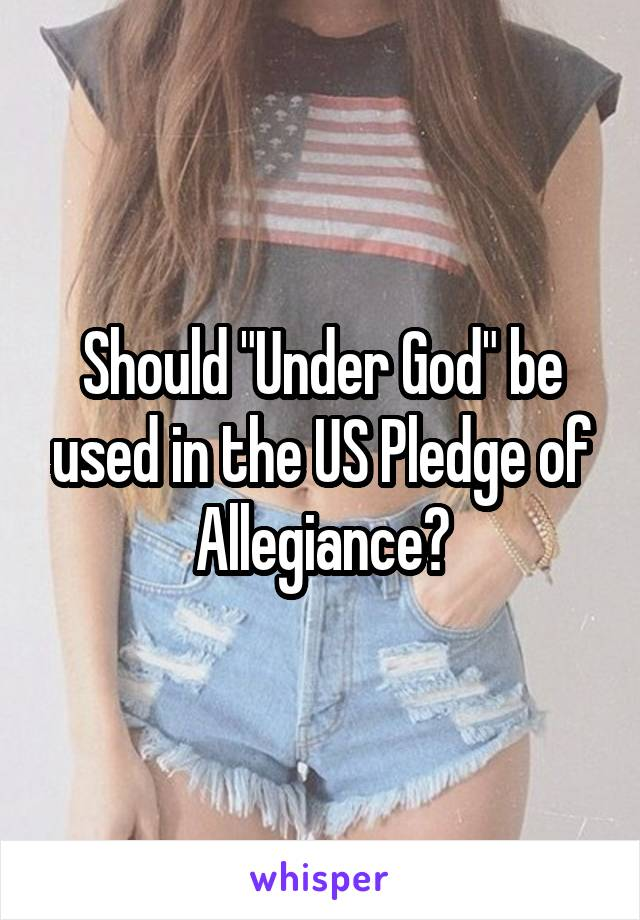 """Should """"Under God"""" be used in the US Pledge of Allegiance?"""