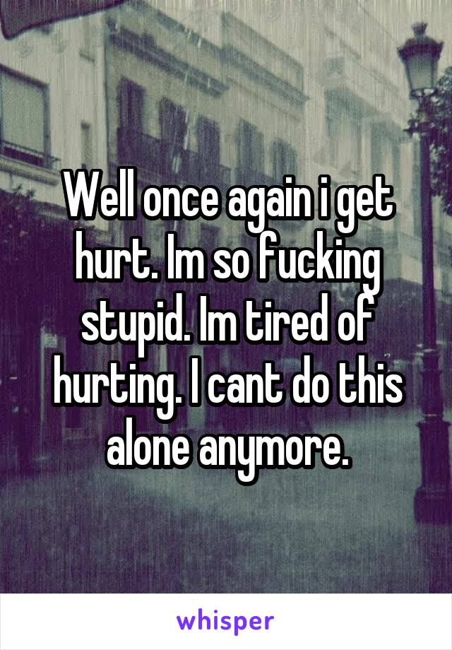 Well once again i get hurt. Im so fucking stupid. Im tired of hurting. I cant do this alone anymore.