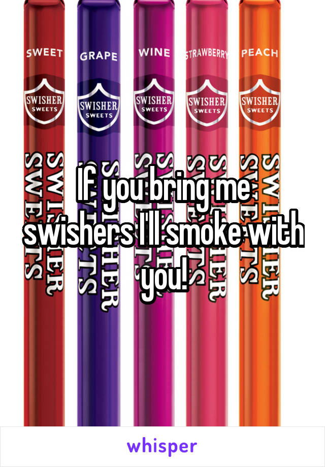 If you bring me swishers I'll smoke with you!