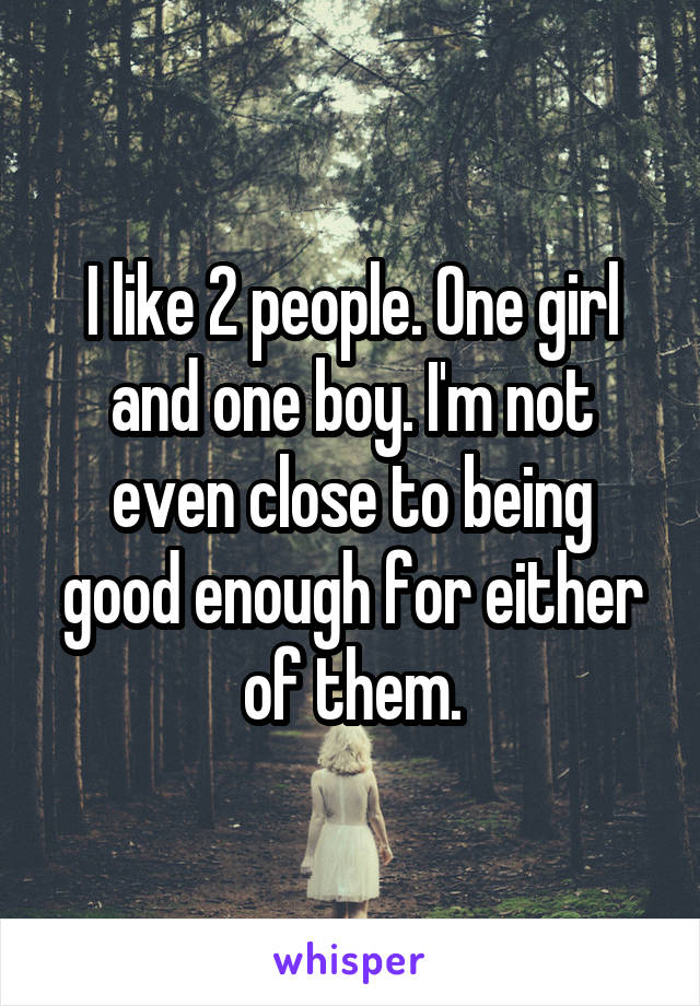 I like 2 people. One girl and one boy. I'm not even close to being good enough for either of them.