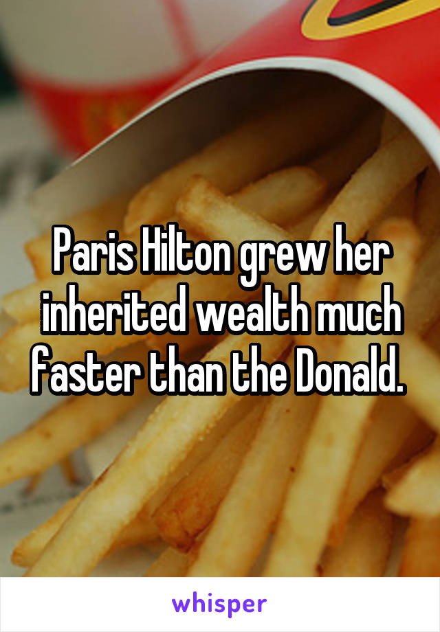 Paris Hilton grew her inherited wealth much faster than the Donald.
