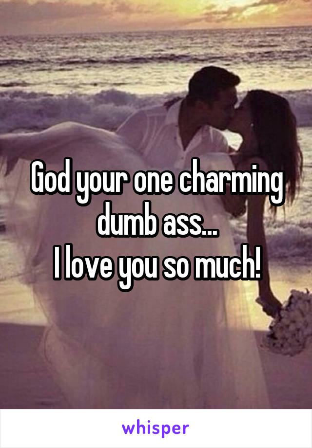 God your one charming dumb ass... I love you so much!