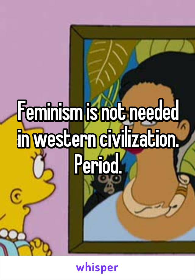Feminism is not needed in western civilization. Period.
