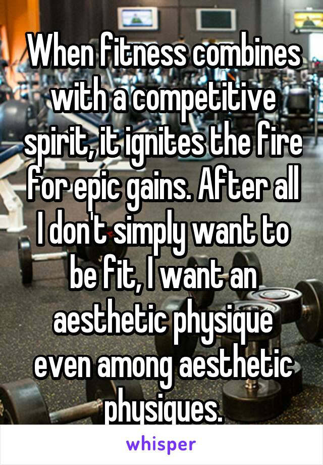 When fitness combines with a competitive spirit, it ignites the fire for epic gains. After all I don't simply want to be fit, I want an aesthetic physique even among aesthetic physiques.