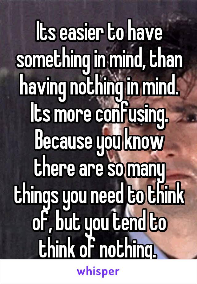 Its easier to have something in mind, than having nothing in mind. Its more confusing. Because you know there are so many things you need to think of, but you tend to think of nothing.