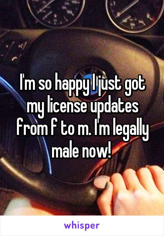 I'm so happy I just got my license updates from f to m. I'm legally male now!