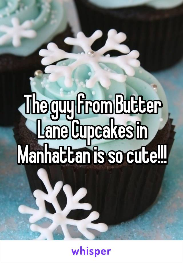 The guy from Butter Lane Cupcakes in Manhattan is so cute!!!