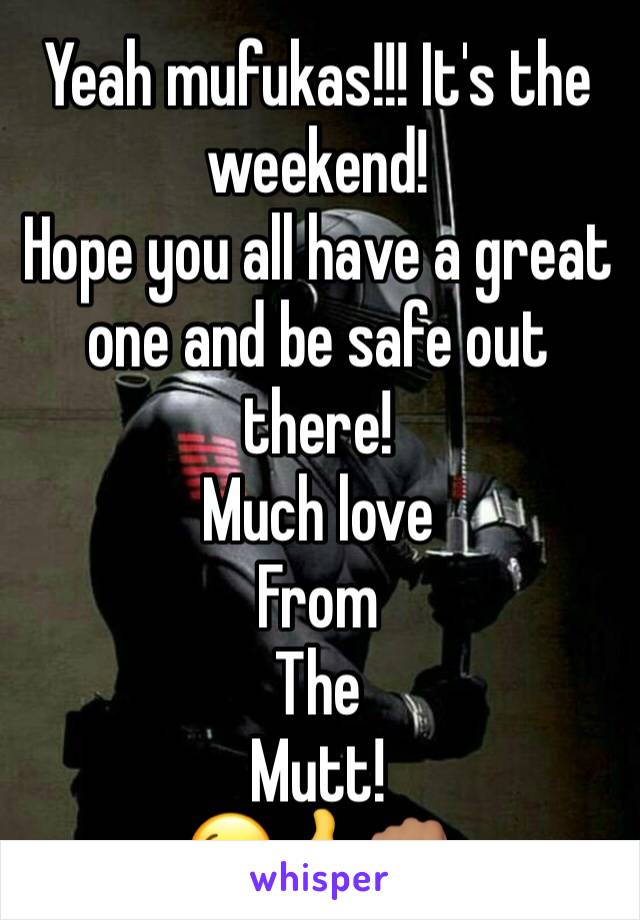 Yeah mufukas!!! It's the weekend!  Hope you all have a great one and be safe out there!  Much love  From The  Mutt! 😉👍👊🏽