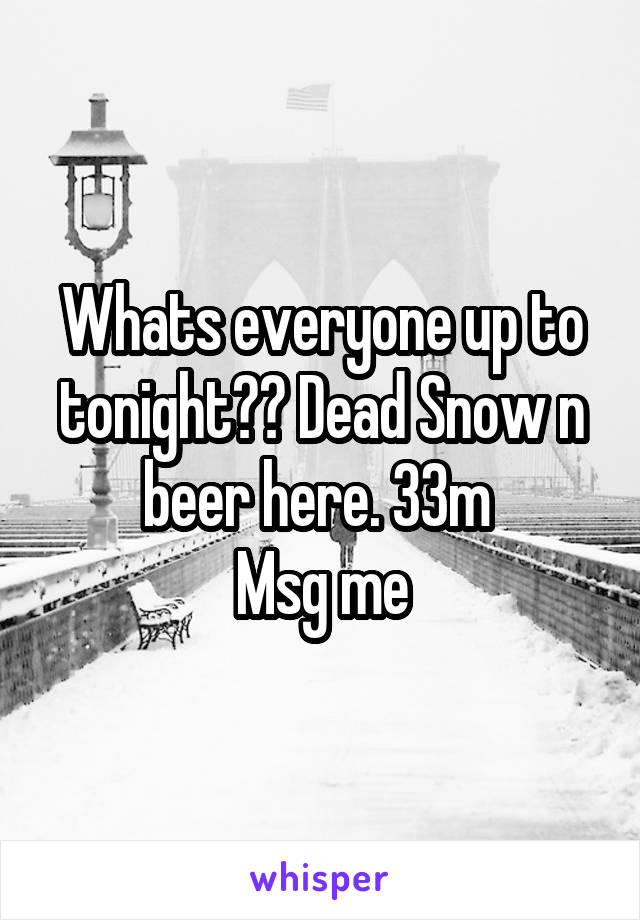 Whats everyone up to tonight?? Dead Snow n beer here. 33m  Msg me