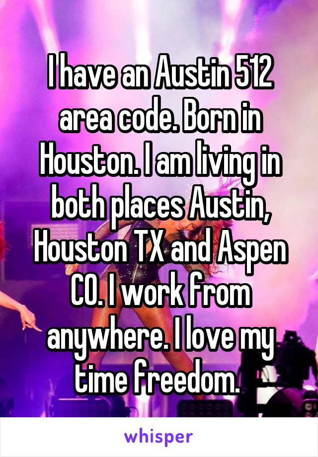 I have an Austin 512 area code. Born in Houston. I am living in both places Austin, Houston TX and Aspen CO. I work from anywhere. I love my time freedom.