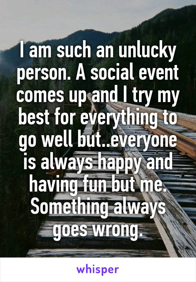 I am such an unlucky person. A social event comes up and I try my best for everything to go well but..everyone is always happy and having fun but me. Something always goes wrong.