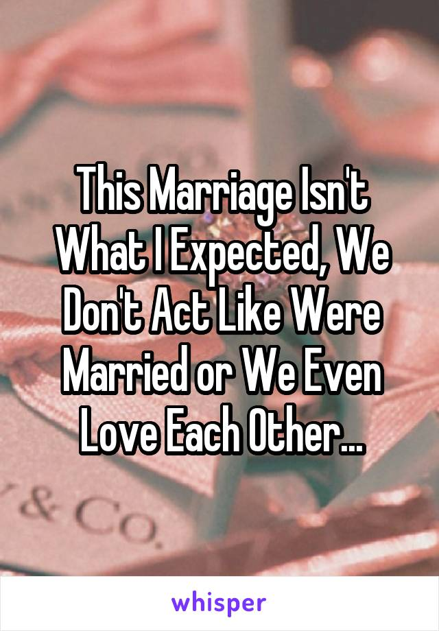 This Marriage Isn't What I Expected, We Don't Act Like Were Married or We Even Love Each Other...