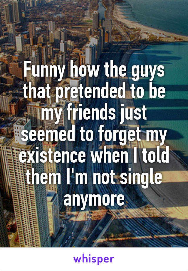 Funny how the guys that pretended to be my friends just seemed to forget my existence when I told them I'm not single anymore