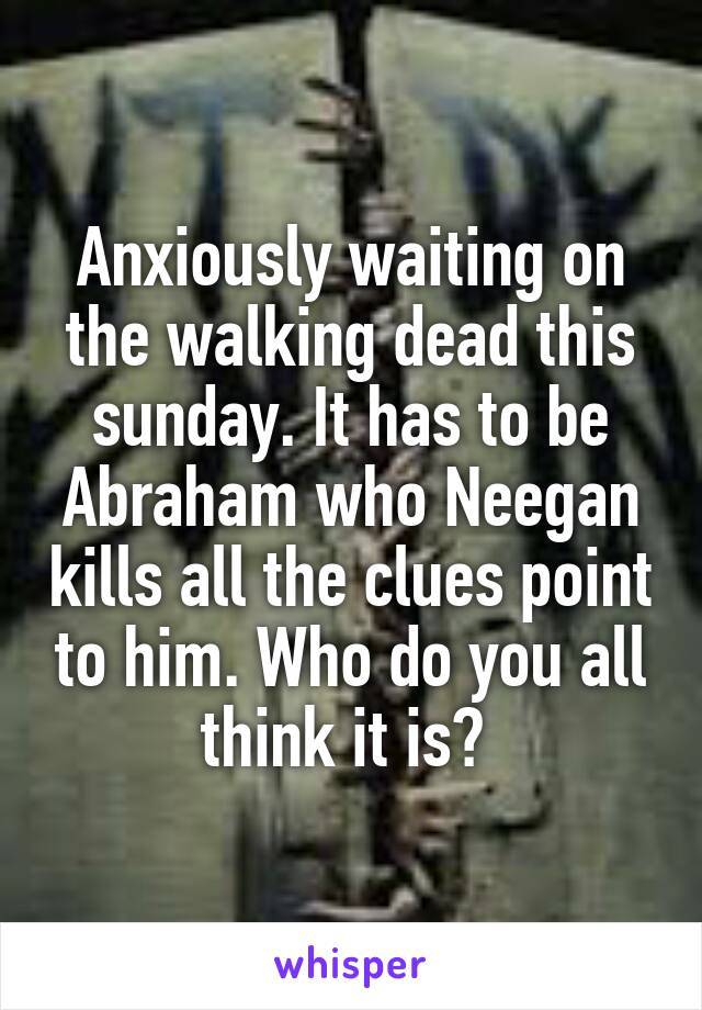 Anxiously waiting on the walking dead this sunday. It has to be Abraham who Neegan kills all the clues point to him. Who do you all think it is?