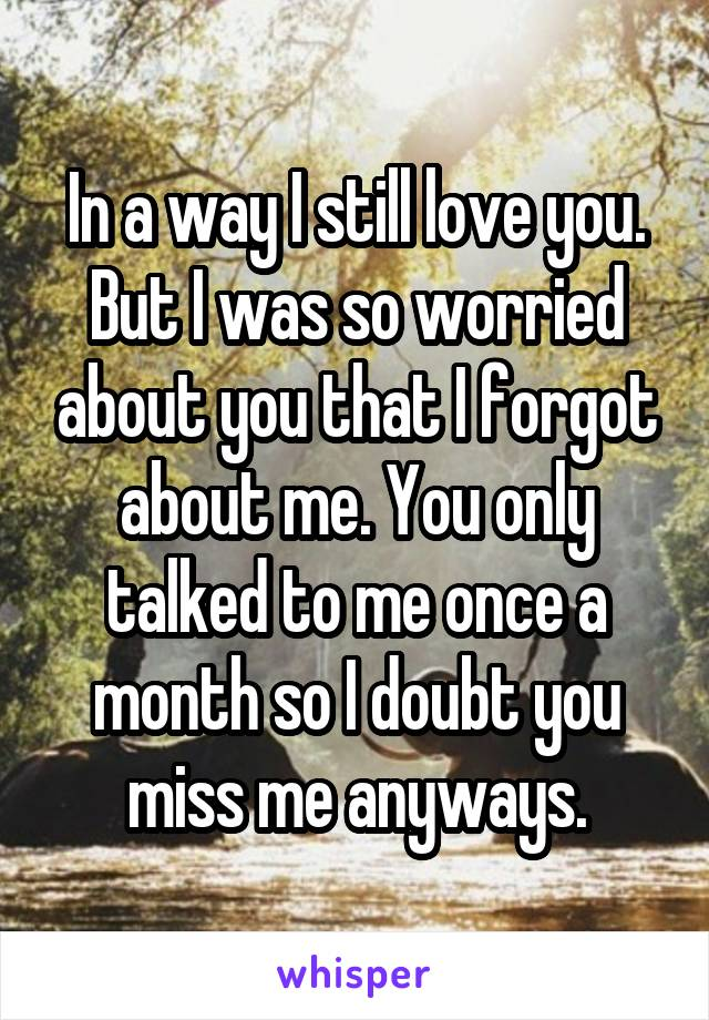 In a way I still love you. But I was so worried about you that I forgot about me. You only talked to me once a month so I doubt you miss me anyways.