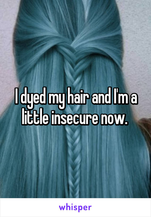 I dyed my hair and I'm a little insecure now.