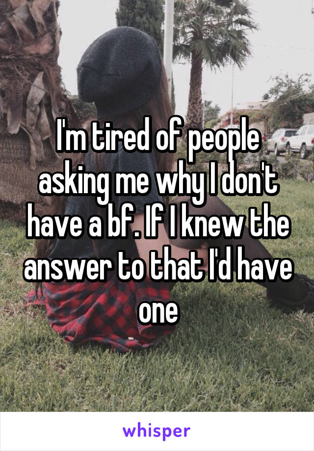 I'm tired of people asking me why I don't have a bf. If I knew the answer to that I'd have one