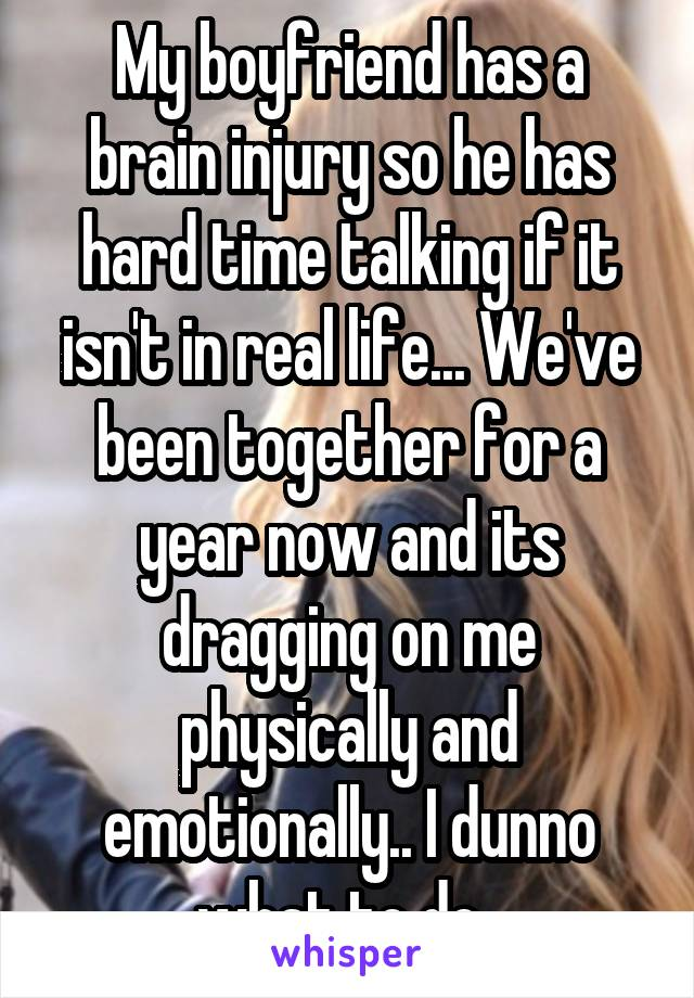 My boyfriend has a brain injury so he has hard time talking if it isn't in real life... We've been together for a year now and its dragging on me physically and emotionally.. I dunno what to do.