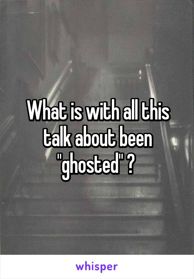 """What is with all this talk about been """"ghosted"""" ?"""