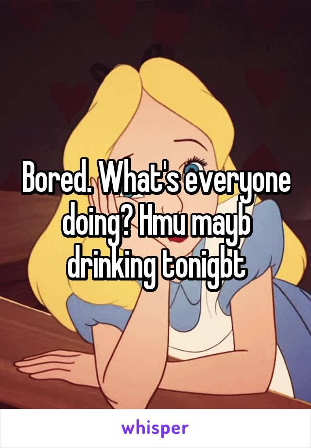 Bored. What's everyone doing? Hmu mayb drinking tonigbt
