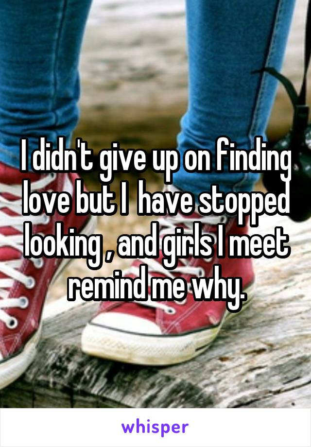I didn't give up on finding love but I  have stopped looking , and girls I meet remind me why.