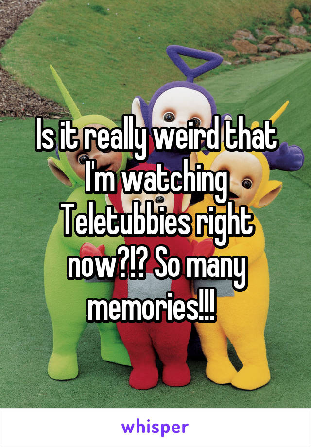 Is it really weird that I'm watching Teletubbies right now?!? So many memories!!!