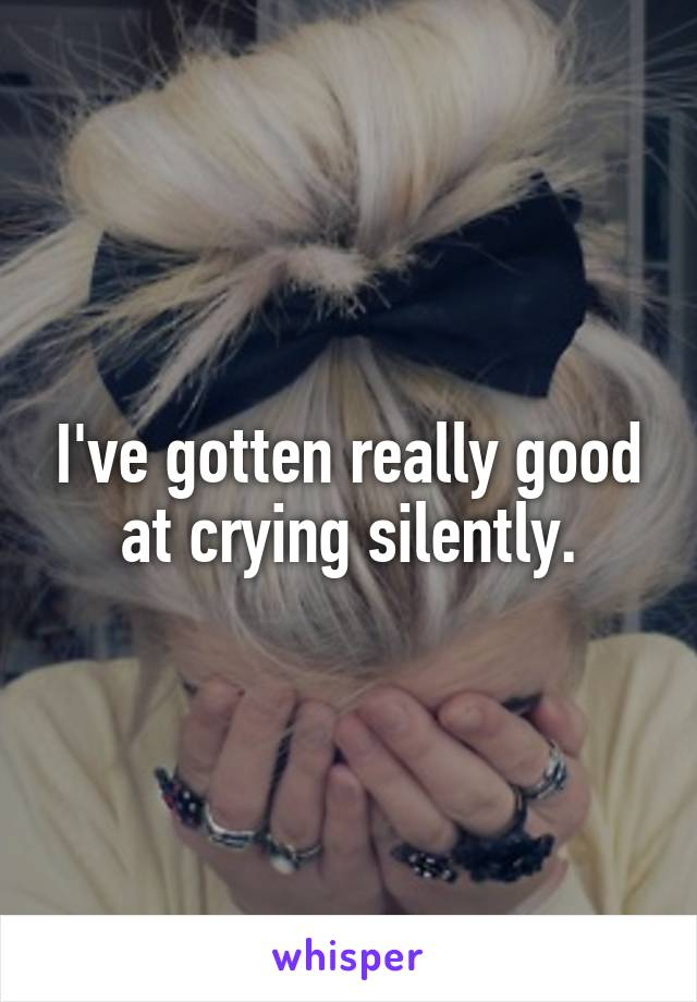 I've gotten really good at crying silently.