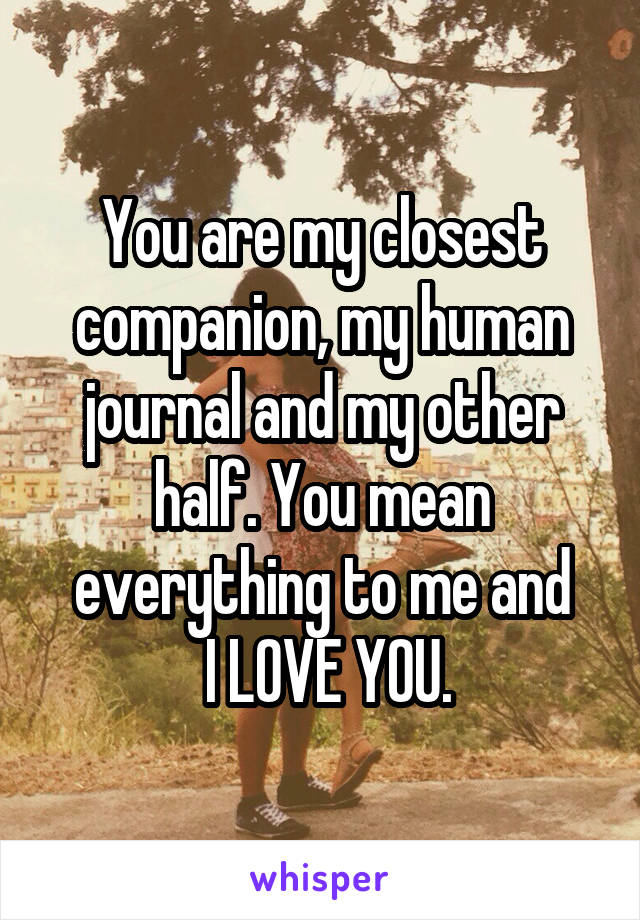 You are my closest companion, my human journal and my other half. You mean everything to me and  I LOVE YOU.