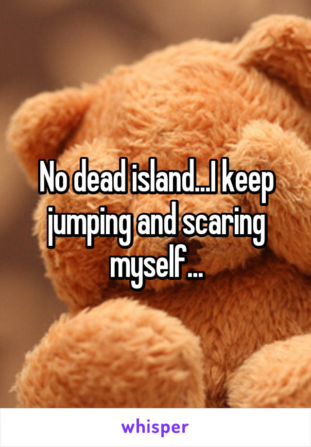 No dead island...I keep jumping and scaring myself...