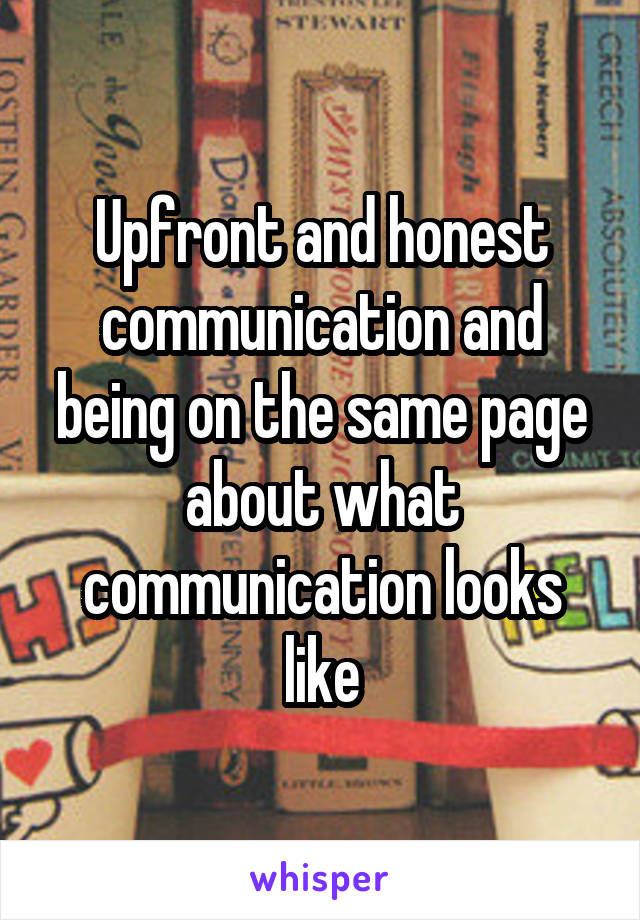 Upfront and honest communication and being on the same page about what communication looks like