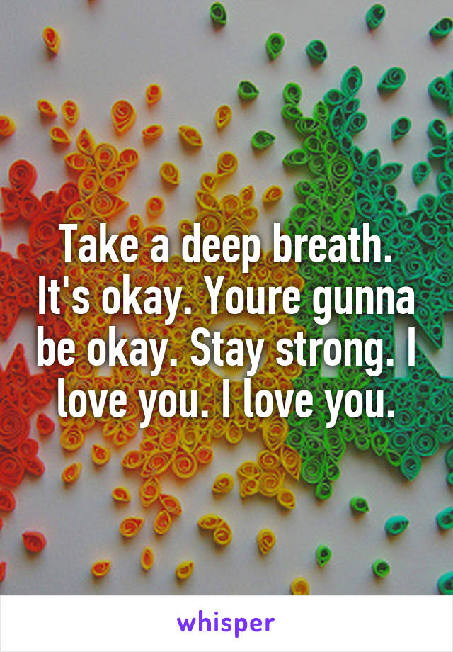 Take a deep breath. It's okay. Youre gunna be okay. Stay strong. I love you. I love you.