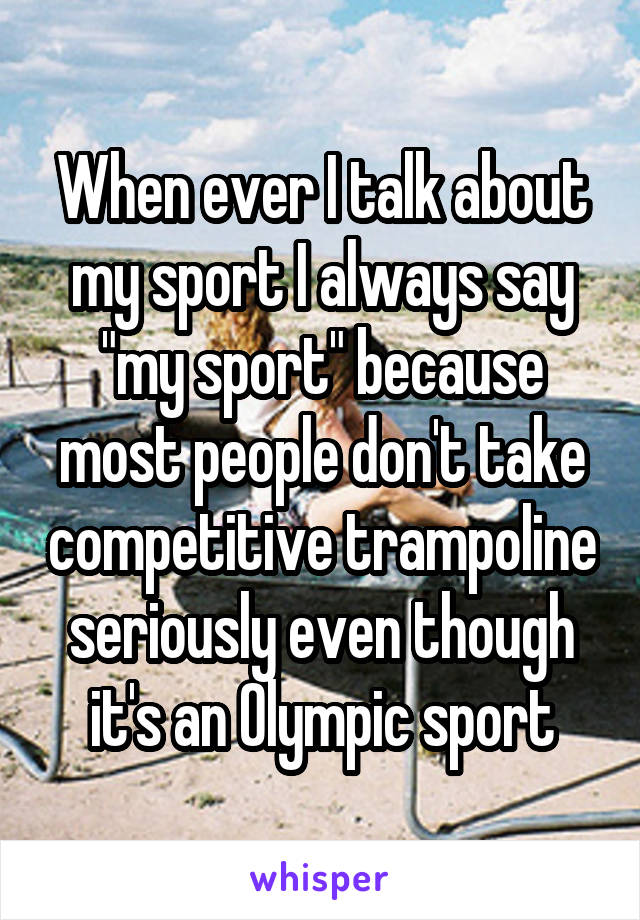 "When ever I talk about my sport I always say ""my sport"" because most people don't take competitive trampoline seriously even though it's an Olympic sport"