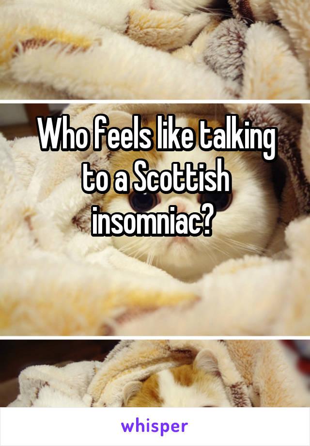 Who feels like talking to a Scottish insomniac?