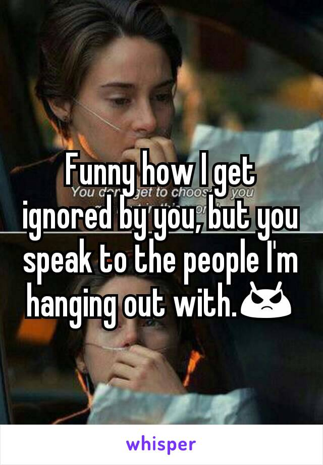 Funny how I get ignored by you, but you speak to the people I'm hanging out with.😡
