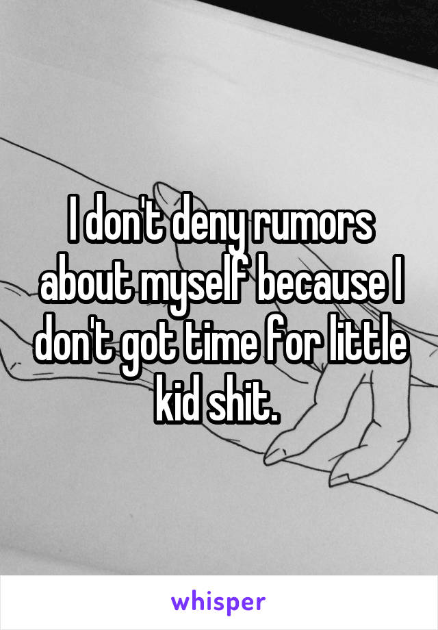 I don't deny rumors about myself because I don't got time for little kid shit.