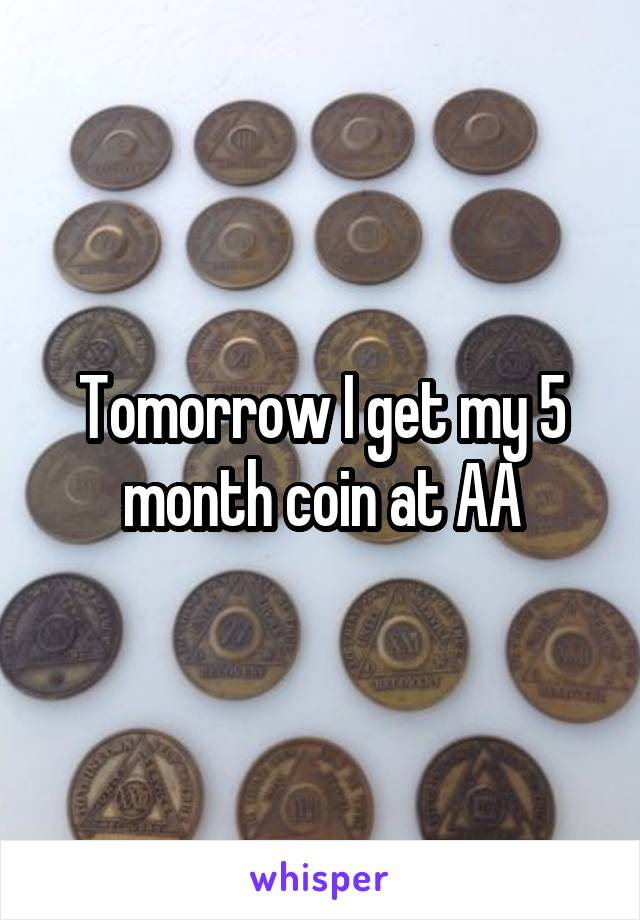 Tomorrow I get my 5 month coin at AA
