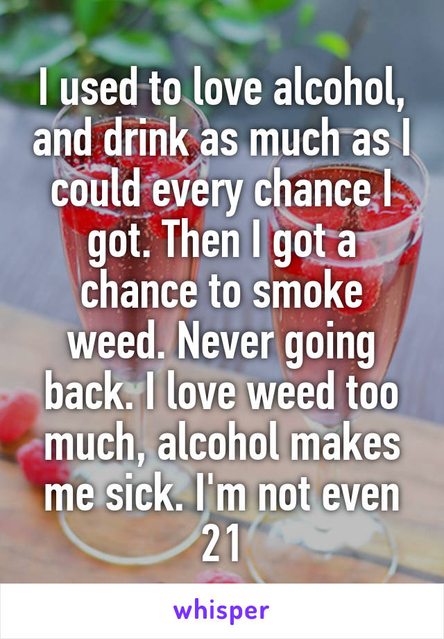 I used to love alcohol, and drink as much as I could every chance I got. Then I got a chance to smoke weed. Never going back. I love weed too much, alcohol makes me sick. I'm not even 21