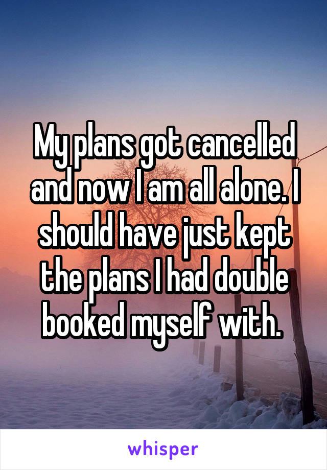 My plans got cancelled and now I am all alone. I should have just kept the plans I had double booked myself with.