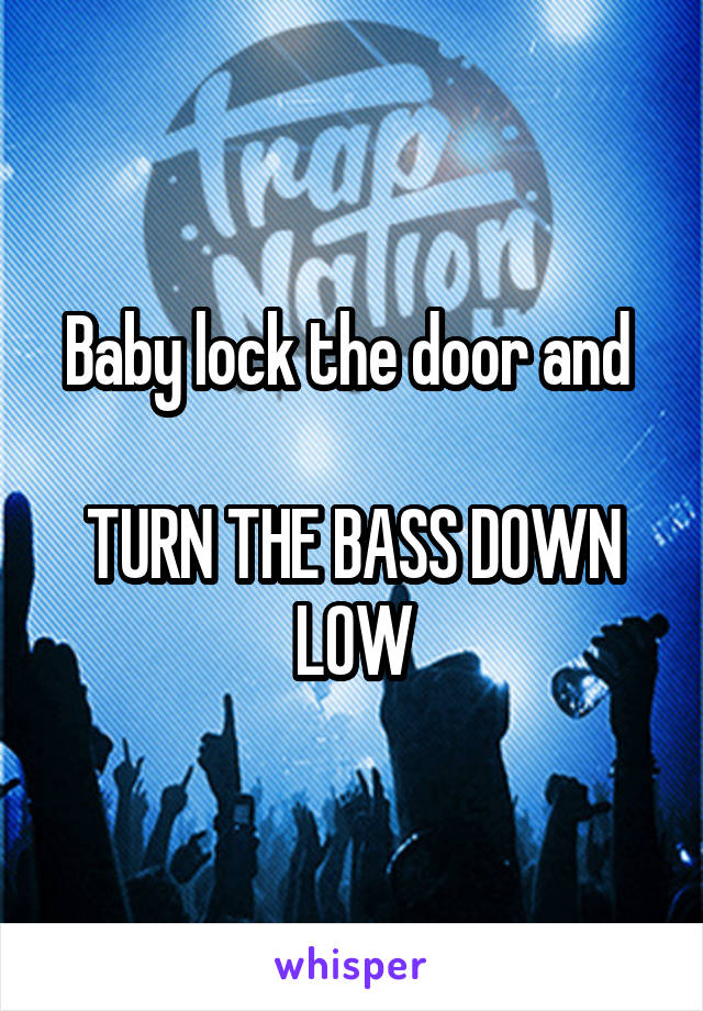 Baby lock the door and   TURN THE BASS DOWN LOW