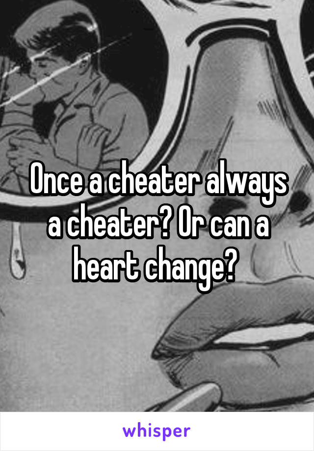 Once a cheater always a cheater? Or can a heart change?