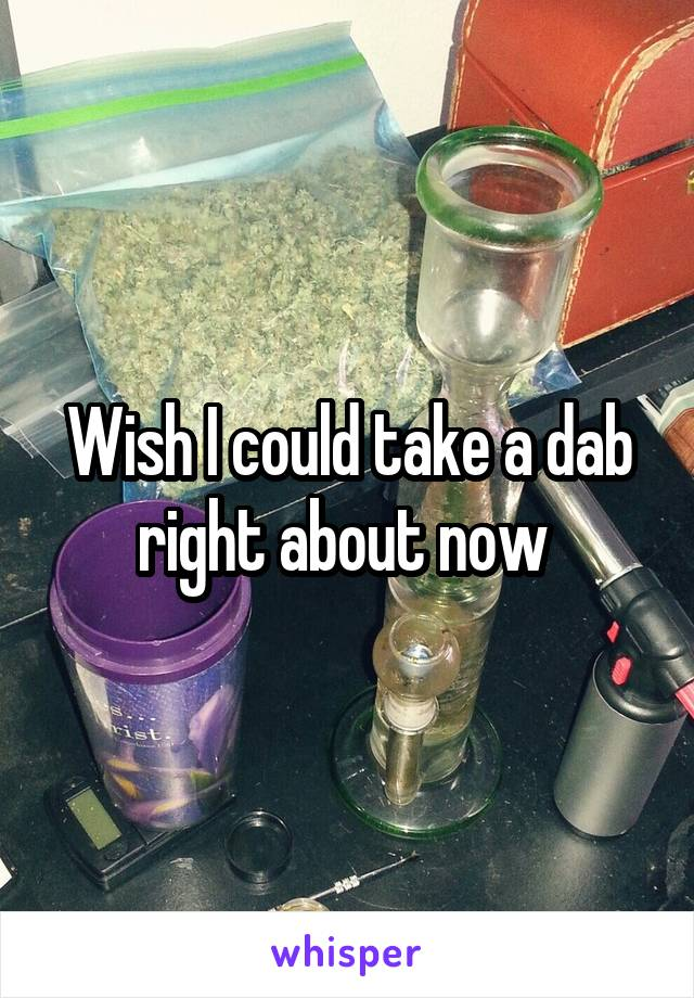 Wish I could take a dab right about now