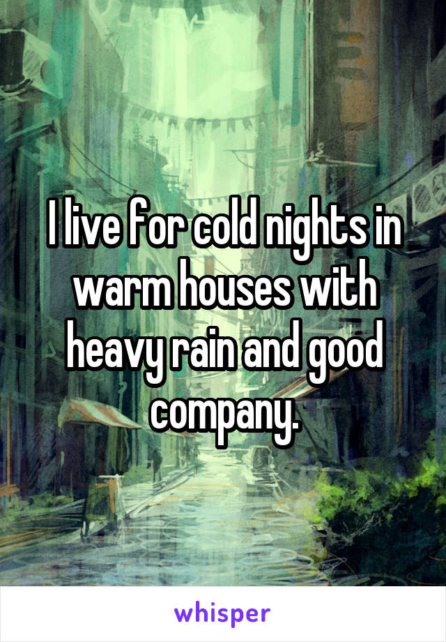 I live for cold nights in warm houses with heavy rain and good company.