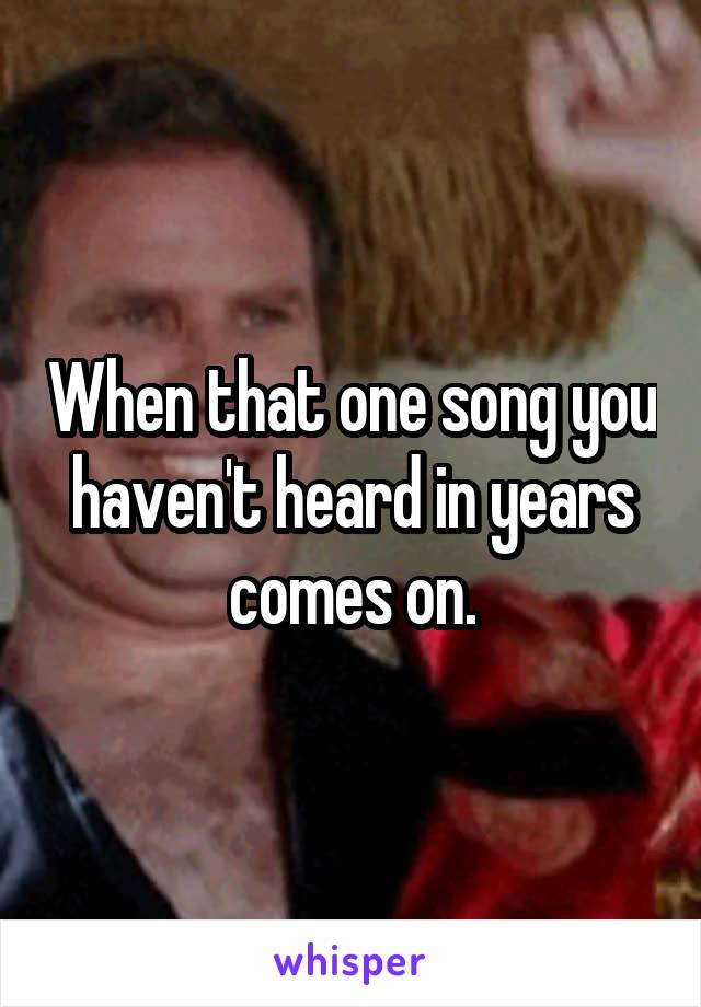 When that one song you haven't heard in years comes on.
