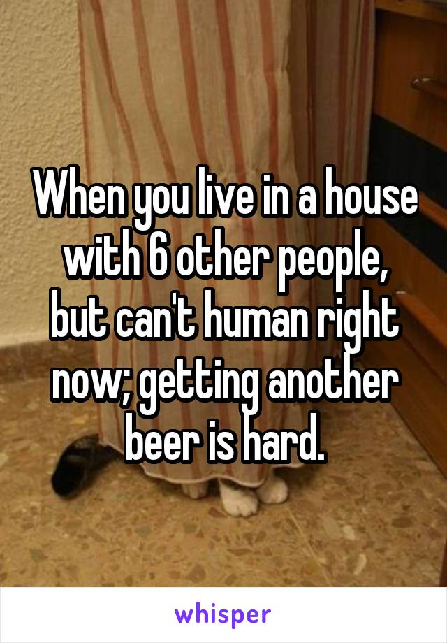 When you live in a house with 6 other people, but can't human right now; getting another beer is hard.