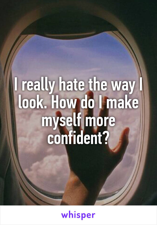I really hate the way I look. How do I make myself more confident?