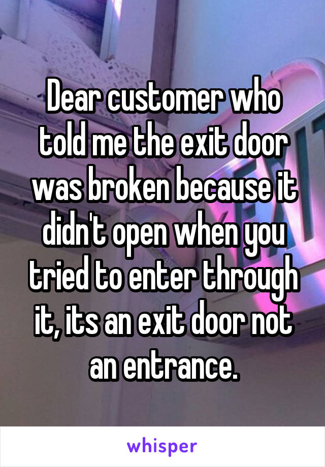 Dear customer who told me the exit door was broken because it didn't open when you tried to enter through it, its an exit door not an entrance.