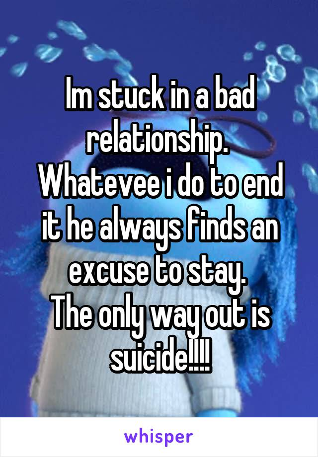 Im stuck in a bad relationship.  Whatevee i do to end it he always finds an excuse to stay.  The only way out is suicide!!!!