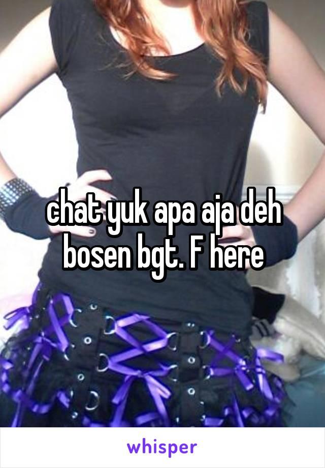 chat yuk apa aja deh bosen bgt. F here